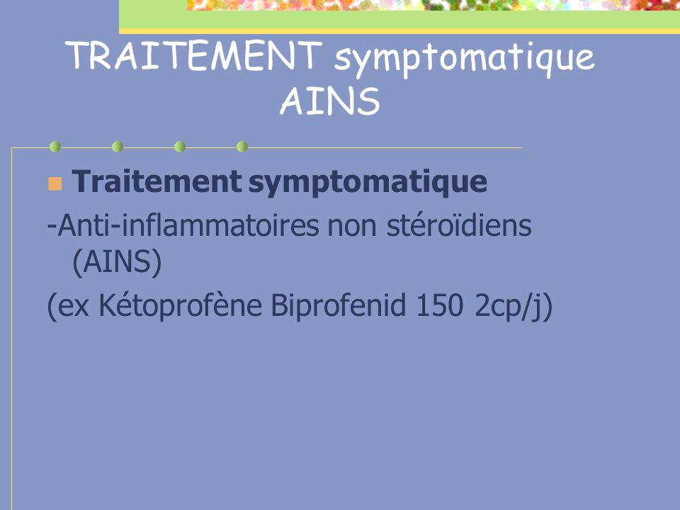 TRAITEMENT symptomatique AINS Traitement symptomatique -Anti-inflammatoires non stéroïdiens (AINS) (ex Kétoprofène Biprofenid 150 2cp/j)