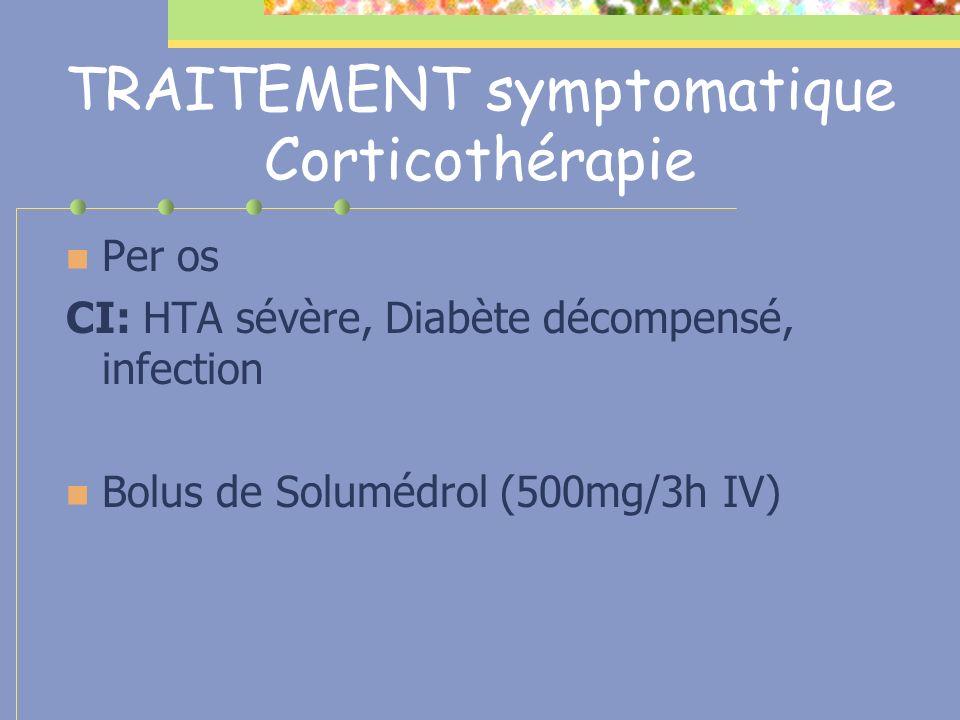 TRAITEMENT symptomatique Corticothérapie Per os CI: HTA sévère, Diabète décompensé, infection Bolus de Solumédrol (500mg/3h IV)