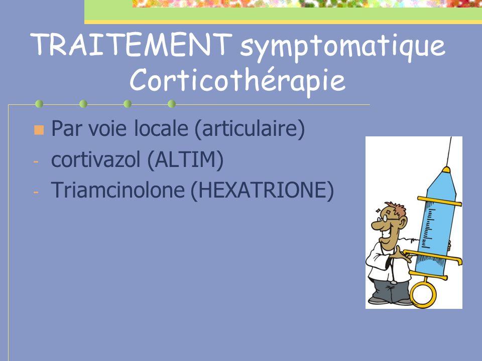 TRAITEMENT symptomatique Corticothérapie Par voie locale (articulaire) - cortivazol (ALTIM) - Triamcinolone (HEXATRIONE)