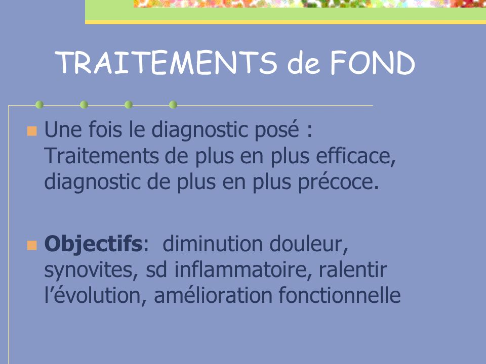 TRAITEMENTS de FOND Une fois le diagnostic posé : Traitements de plus en plus efficace, diagnostic de plus en plus précoce. Objectifs: diminution doul