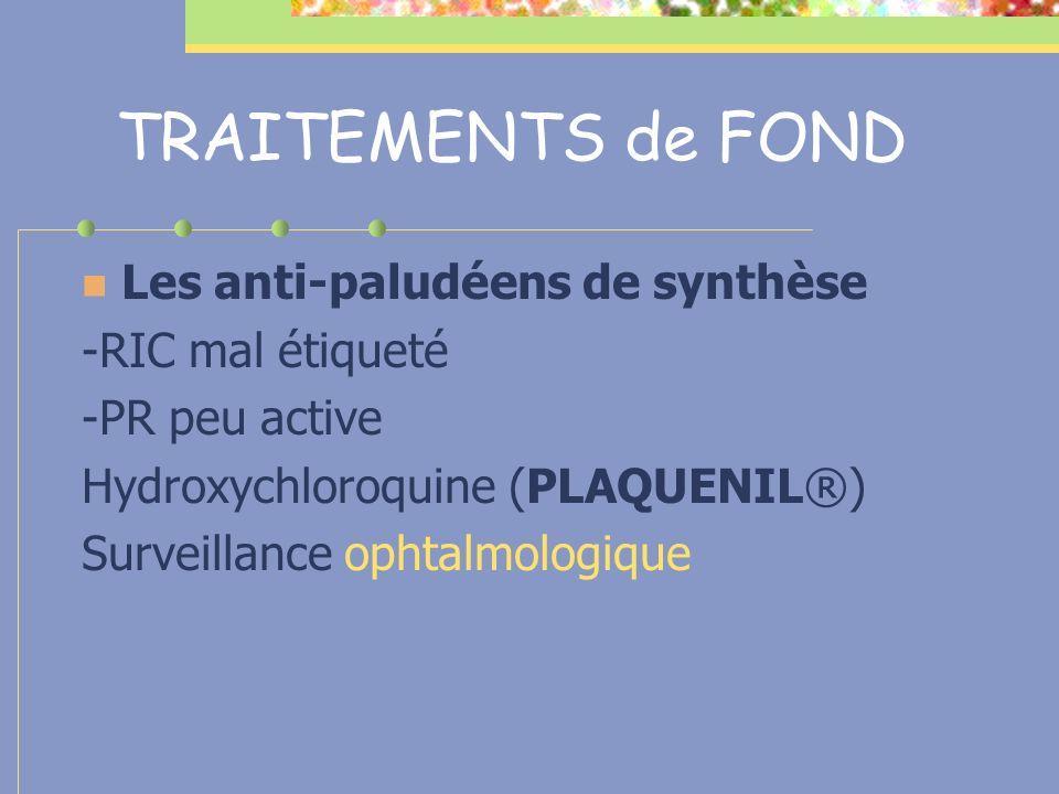 TRAITEMENTS de FOND Les anti-paludéens de synthèse -RIC mal étiqueté -PR peu active Hydroxychloroquine (PLAQUENIL®) Surveillance ophtalmologique