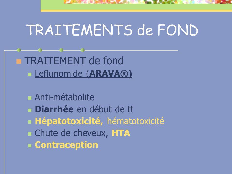 TRAITEMENTS de FOND TRAITEMENT de fond Leflunomide (ARAVA®) Anti-métabolite Diarrhée en début de tt Hépatotoxicité, hématotoxicité Chute de cheveux, H