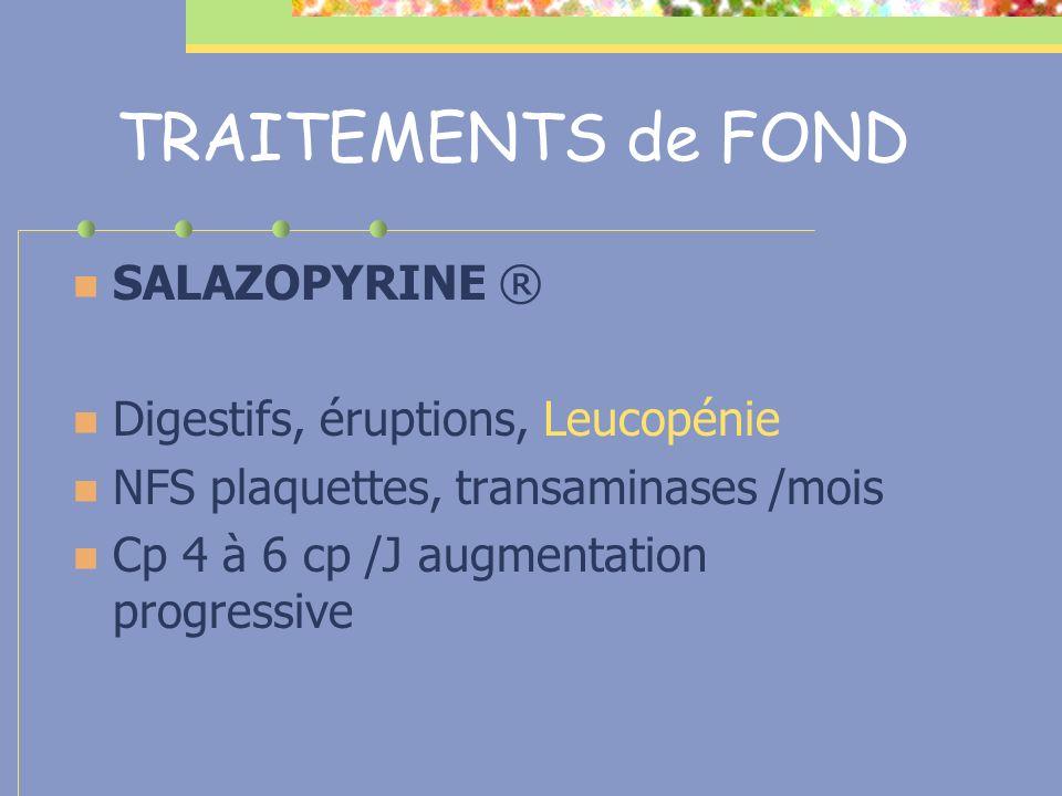TRAITEMENTS de FOND SALAZOPYRINE ® Digestifs, éruptions, Leucopénie NFS plaquettes, transaminases /mois Cp 4 à 6 cp /J augmentation progressive