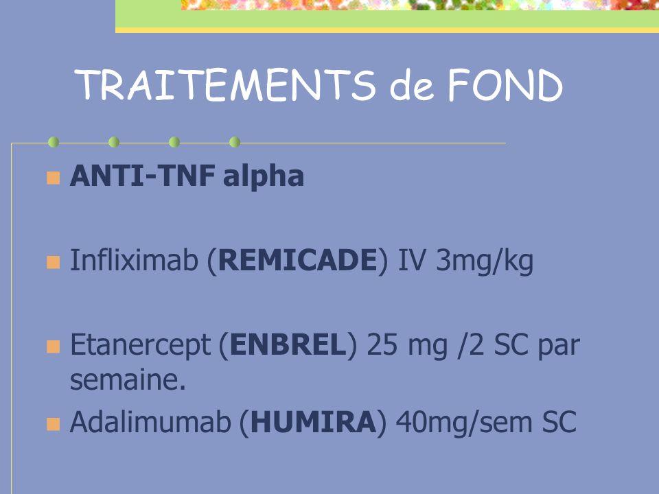 TRAITEMENTS de FOND ANTI-TNF alpha Infliximab (REMICADE) IV 3mg/kg Etanercept (ENBREL) 25 mg /2 SC par semaine. Adalimumab (HUMIRA) 40mg/sem SC
