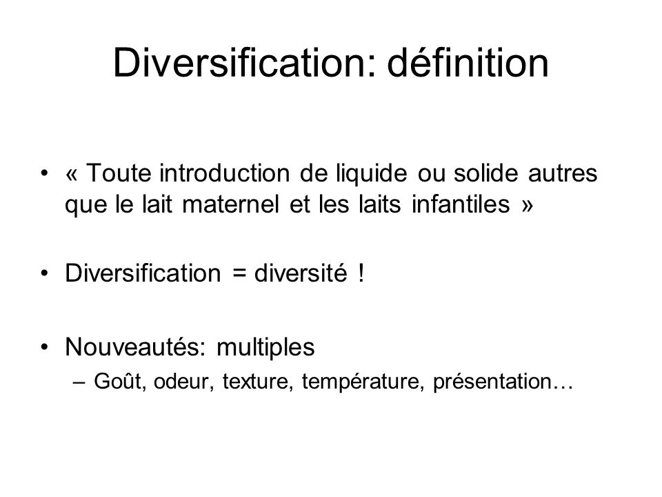 Diversification: définition « Toute introduction de liquide ou solide autres que le lait maternel et les laits infantiles » Diversification = diversit