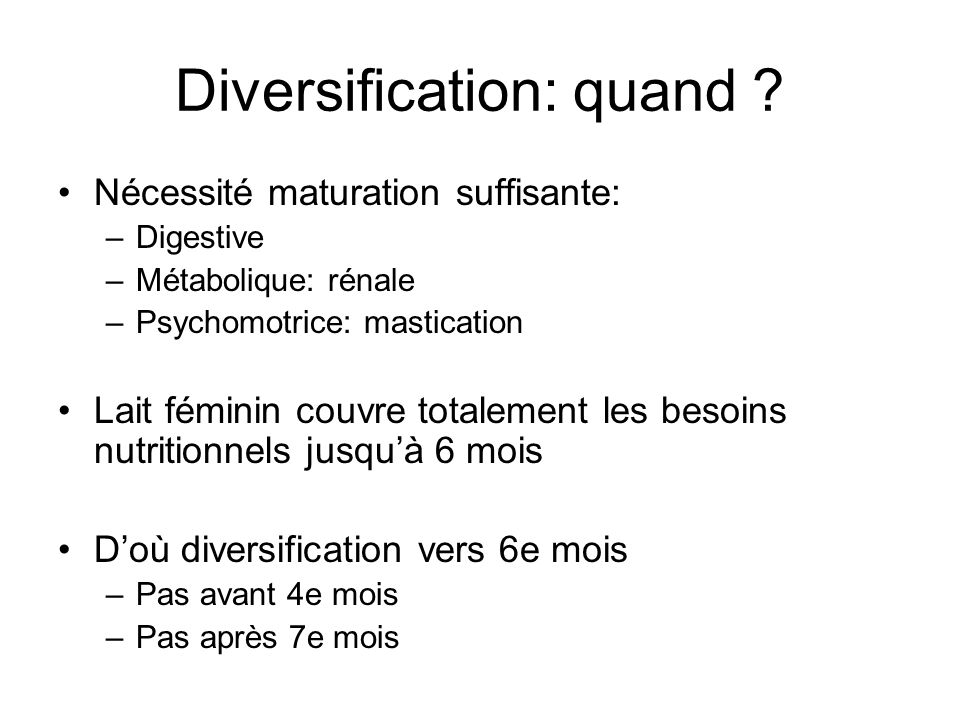 Diversification: quand ? Nécessité maturation suffisante: –Digestive –Métabolique: rénale –Psychomotrice: mastication Lait féminin couvre totalement l