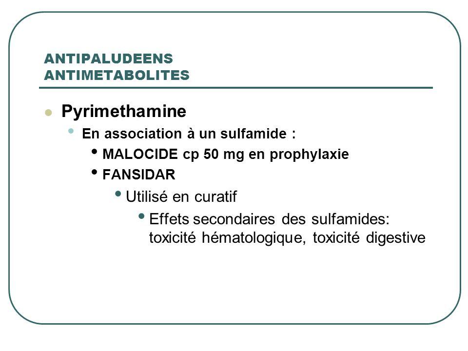 ANTIPALUDEENS ANTIMETABOLITES Pyrimethamine En association à un sulfamide : MALOCIDE cp 50 mg en prophylaxie FANSIDAR Utilisé en curatif Effets second
