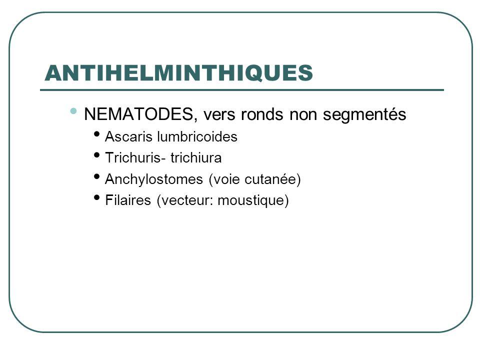 ANTIHELMINTHIQUES NEMATODES, vers ronds non segmentés Ascaris lumbricoides Trichuris- trichiura Anchylostomes (voie cutanée) Filaires (vecteur: mousti