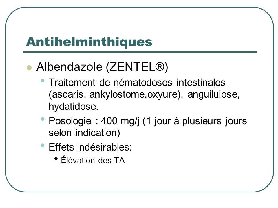 Antihelminthiques Albendazole (ZENTEL®) Traitement de nématodoses intestinales (ascaris, ankylostome,oxyure), anguilulose, hydatidose. Posologie : 400