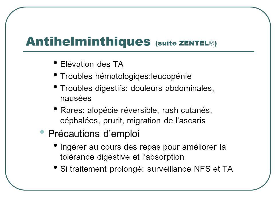 Antihelminthiques (suite ZENTEL®) Elévation des TA Troubles hématologiqes:leucopénie Troubles digestifs: douleurs abdominales, nausées Rares: alopécie
