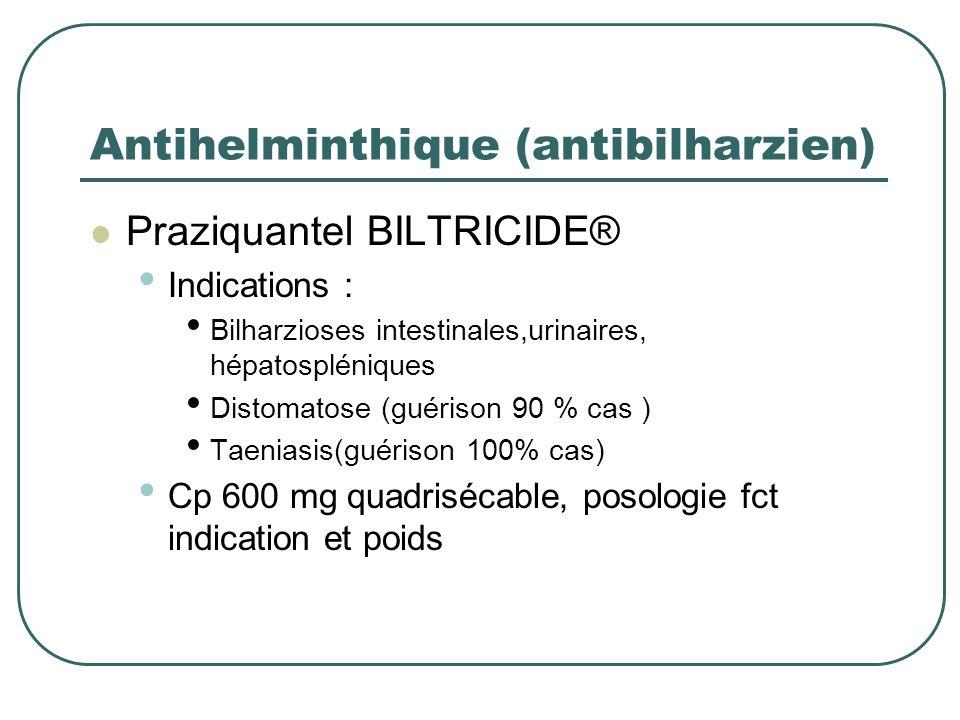Antihelminthique (antibilharzien) Praziquantel BILTRICIDE® Indications : Bilharzioses intestinales,urinaires, hépatospléniques Distomatose (guérison 9