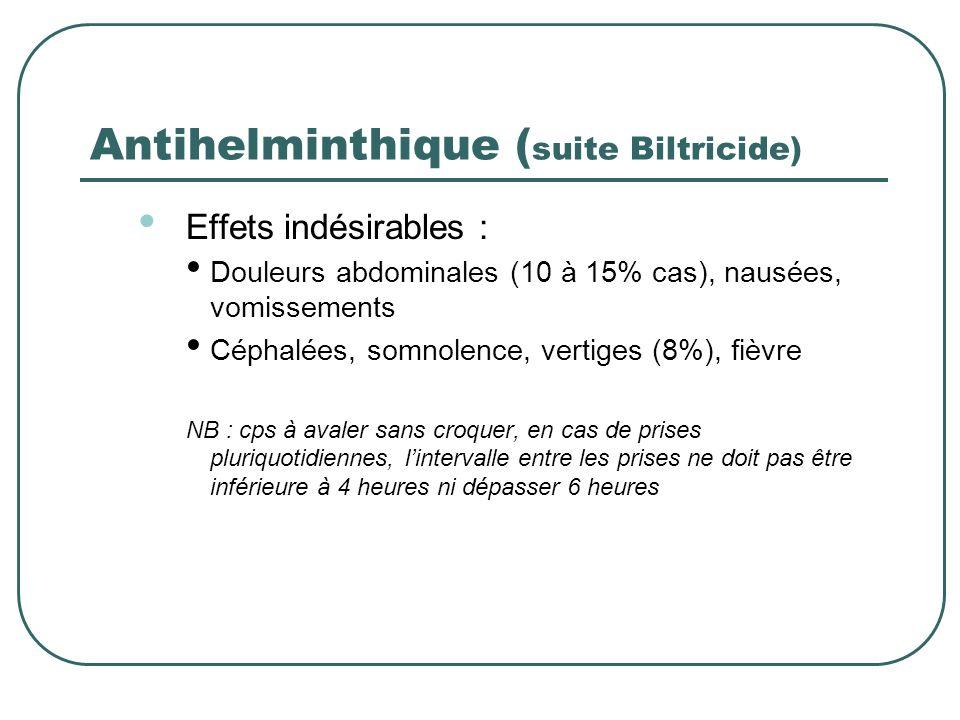 Antihelminthique ( suite Biltricide) Effets indésirables : Douleurs abdominales (10 à 15% cas), nausées, vomissements Céphalées, somnolence, vertiges