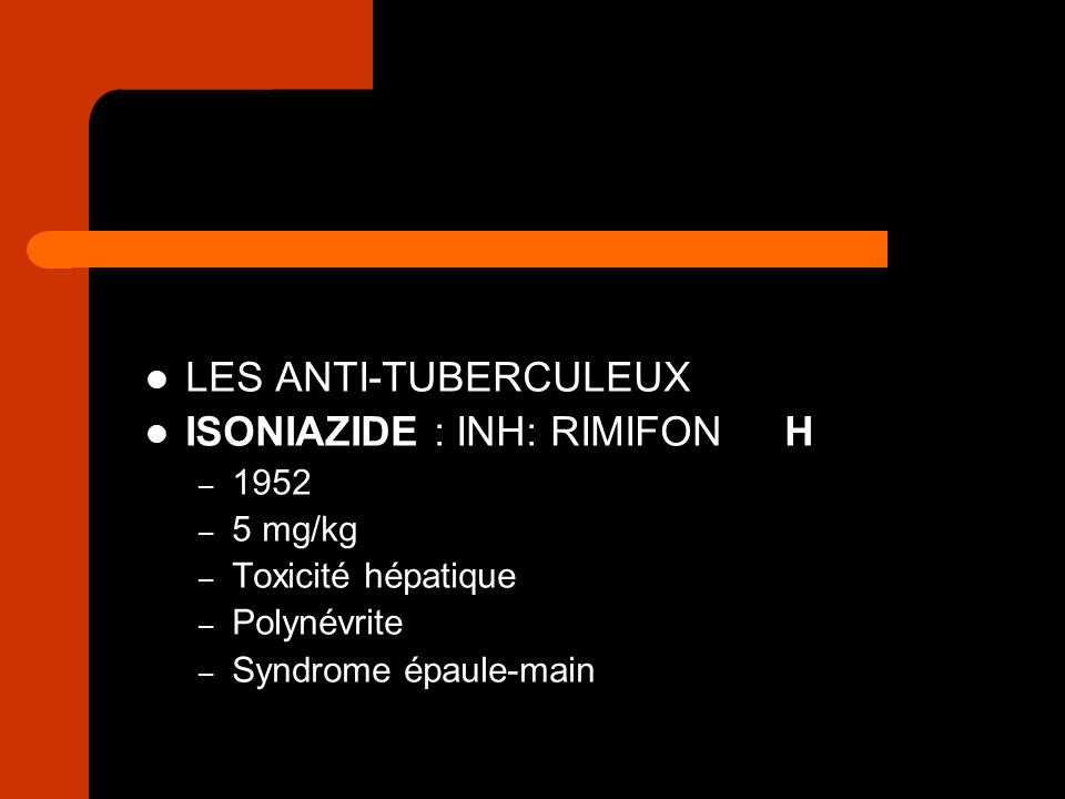 LES ANTI-TUBERCULEUX ISONIAZIDE : INH: RIMIFONH – 1952 – 5 mg/kg – Toxicité hépatique – Polynévrite – Syndrome épaule-main