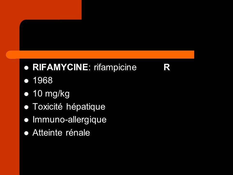 RIFAMYCINE: rifampicineR 1968 10 mg/kg Toxicité hépatique Immuno-allergique Atteinte rénale