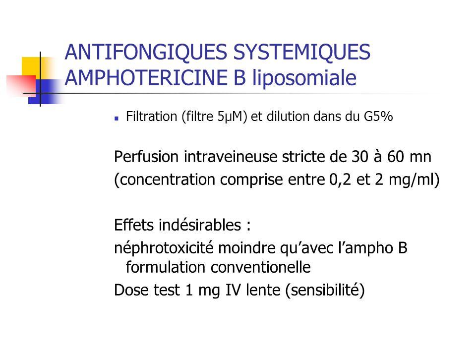ANTIFONGIQUES SYSTEMIQUES AMPHOTERICINE B liposomiale Filtration (filtre 5µM) et dilution dans du G5% Perfusion intraveineuse stricte de 30 à 60 mn (c