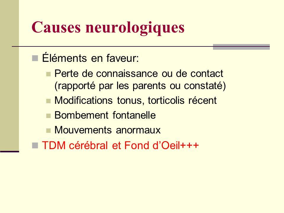 Causes neurologiques Éléments en faveur: Perte de connaissance ou de contact (rapporté par les parents ou constaté) Modifications tonus, torticolis récent Bombement fontanelle Mouvements anormaux TDM cérébral et Fond dOeil+++