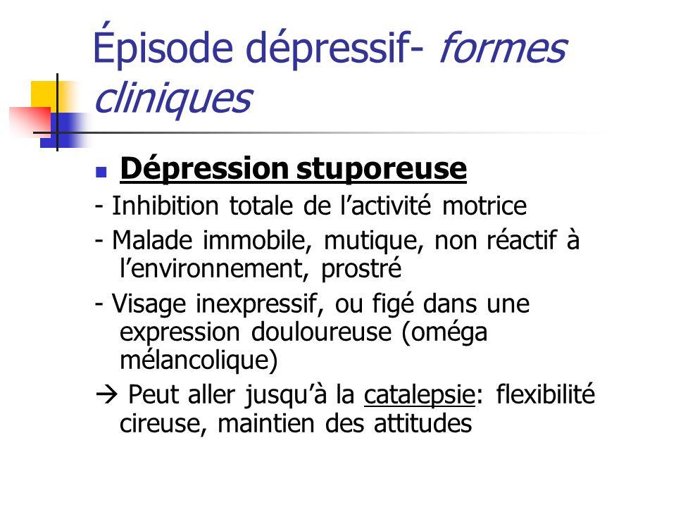 Épisode dépressif- formes cliniques Dépression stuporeuse - Inhibition totale de lactivité motrice - Malade immobile, mutique, non réactif à lenvironn