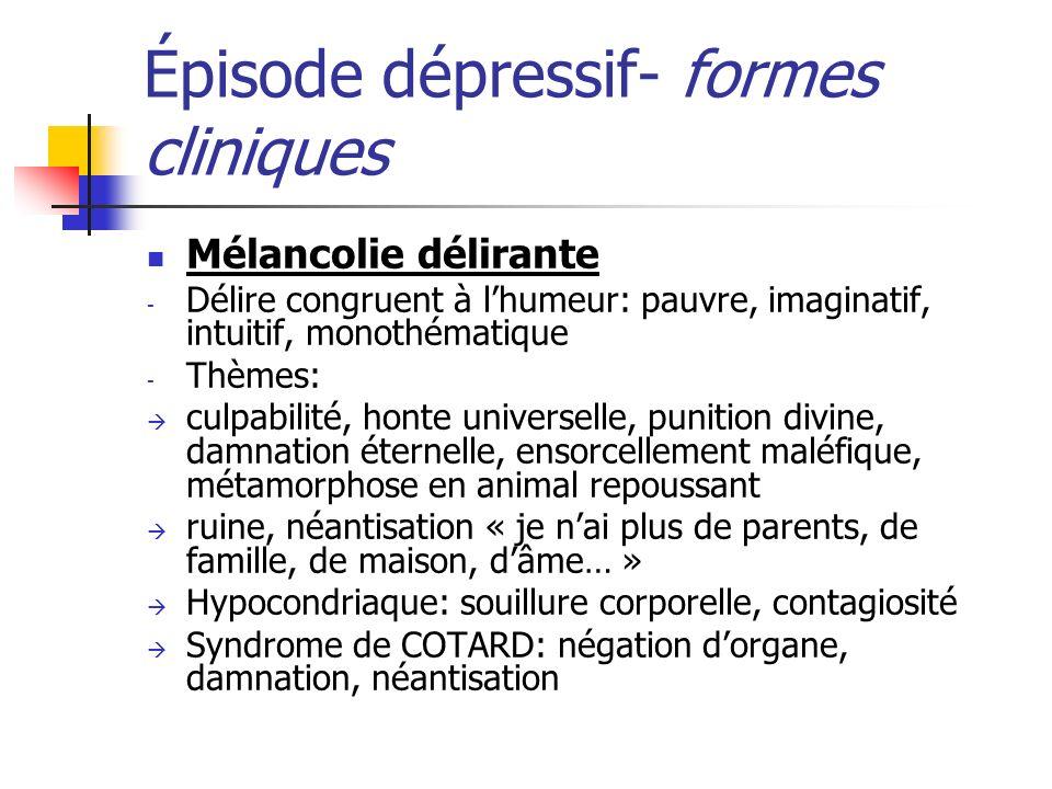 Épisode dépressif- formes cliniques Mélancolie délirante - Délire congruent à lhumeur: pauvre, imaginatif, intuitif, monothématique - Thèmes: culpabil