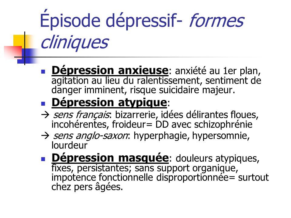 Épisode dépressif- formes cliniques Dépression anxieuse : anxiété au 1er plan, agitation au lieu du ralentissement, sentiment de danger imminent, risq