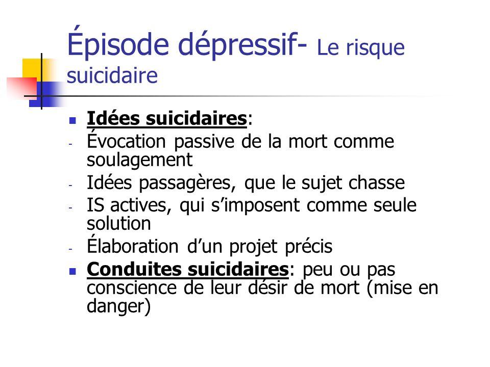 Épisode dépressif- Le risque suicidaire Idées suicidaires: - Évocation passive de la mort comme soulagement - Idées passagères, que le sujet chasse -