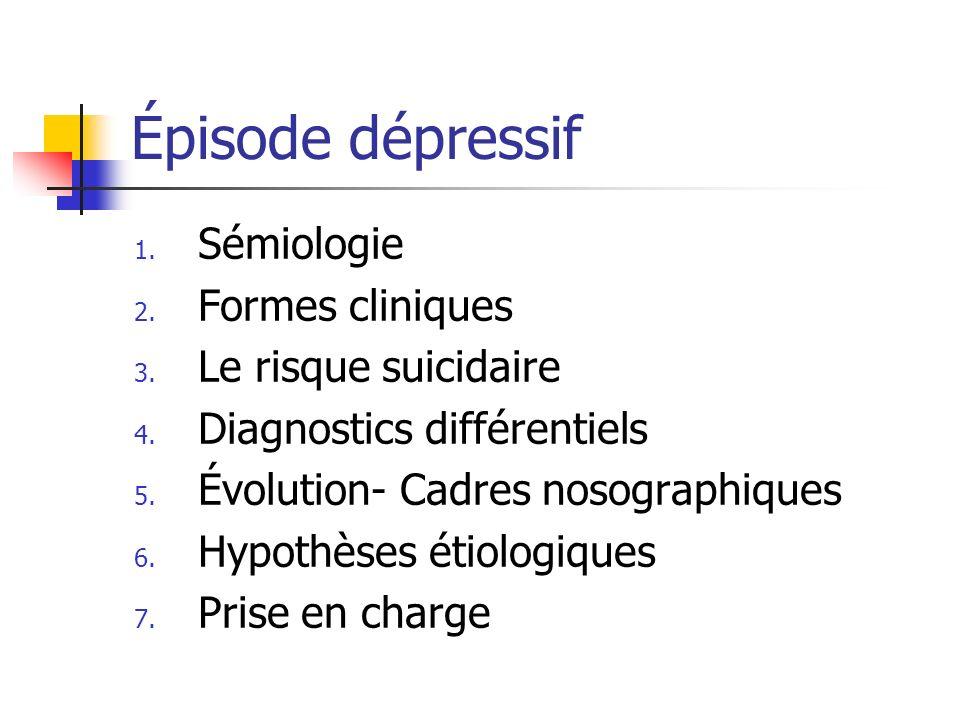 Épisode dépressif- cadres nosographiques Trouble bipolaire: notion de récurrence des troubles (manie, dépression), antécédent familiaux, type I, II, III + Trouble unipolaire: récurrence de dépressions, intervalles libres + à caractère saisonnier: rythmé par les saisons + à cycles rapides: plus de 4 épisodes par an Trouble dysthymique: épisode dépressif de faible intensité, chronique, durant au moins 2 ans, avec moins de 2 mois deuthymie (dépressions chroniques, personnalités dépressives) + Trouble cyclothymique: instabilité de lhumeur, évolution chronique.