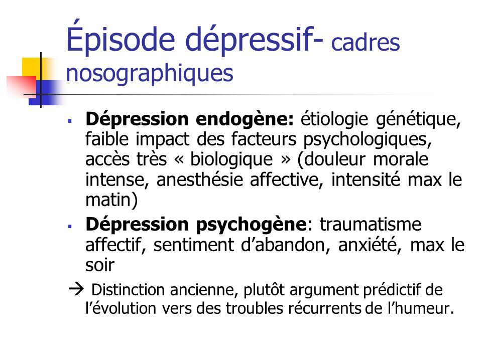 Épisode dépressif- cadres nosographiques Dépression endogène: étiologie génétique, faible impact des facteurs psychologiques, accès très « biologique