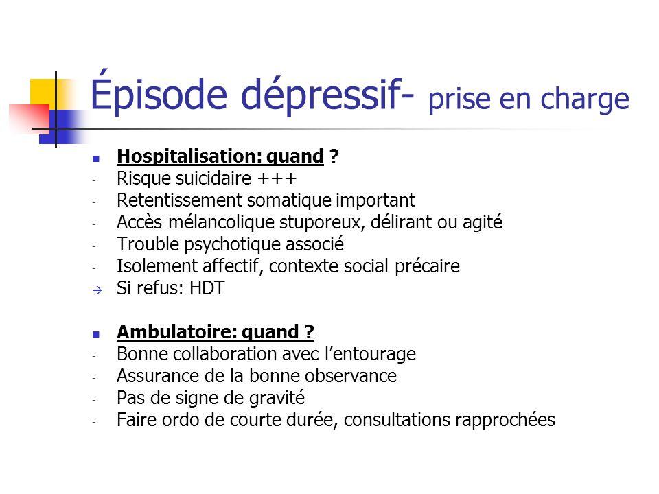 Épisode dépressif- prise en charge Hospitalisation: quand ? - Risque suicidaire +++ - Retentissement somatique important - Accès mélancolique stuporeu