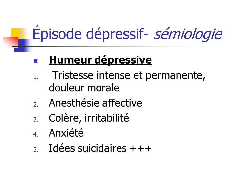 Épisode dépressif- sémiologie Humeur dépressive 1. Tristesse intense et permanente, douleur morale 2. Anesthésie affective 3. Colère, irritabilité 4.