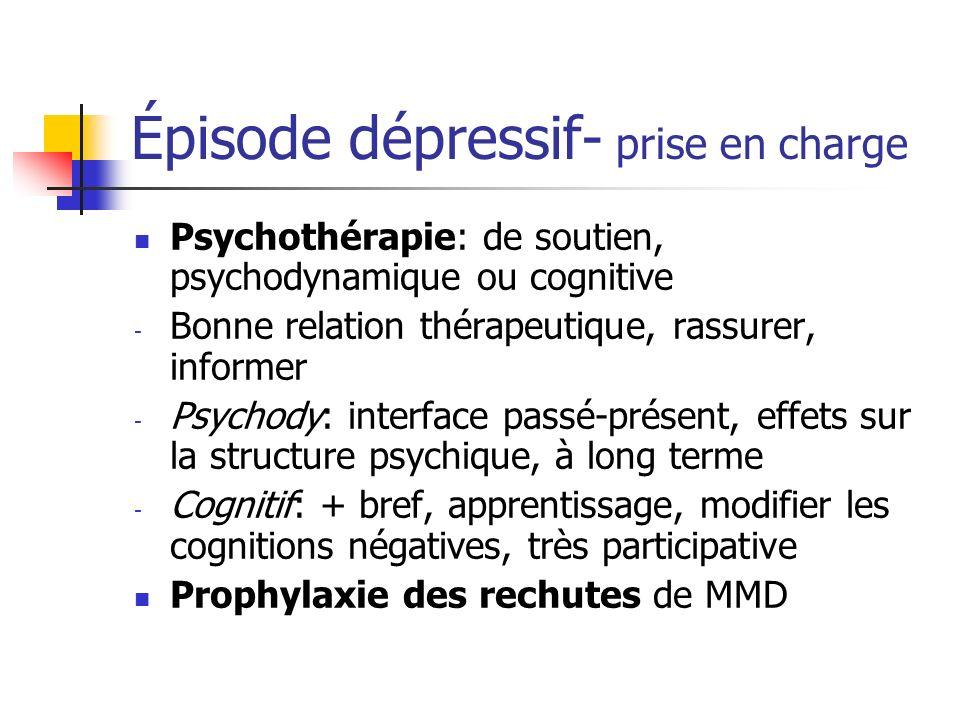 Épisode dépressif- prise en charge Psychothérapie: de soutien, psychodynamique ou cognitive - Bonne relation thérapeutique, rassurer, informer - Psych