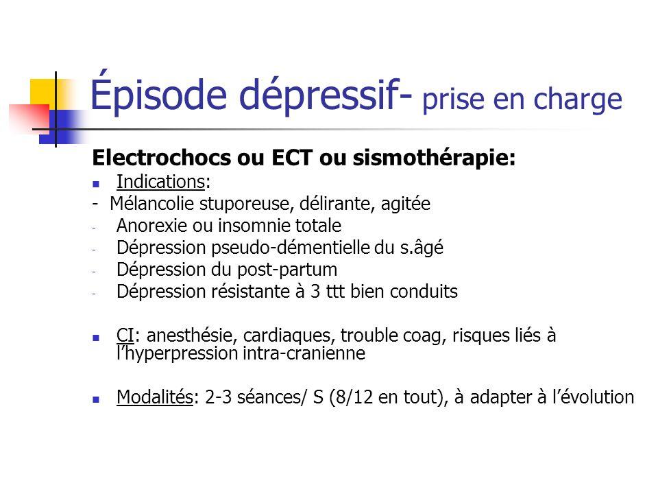Épisode dépressif- prise en charge Electrochocs ou ECT ou sismothérapie: Indications: - Mélancolie stuporeuse, délirante, agitée - Anorexie ou insomni