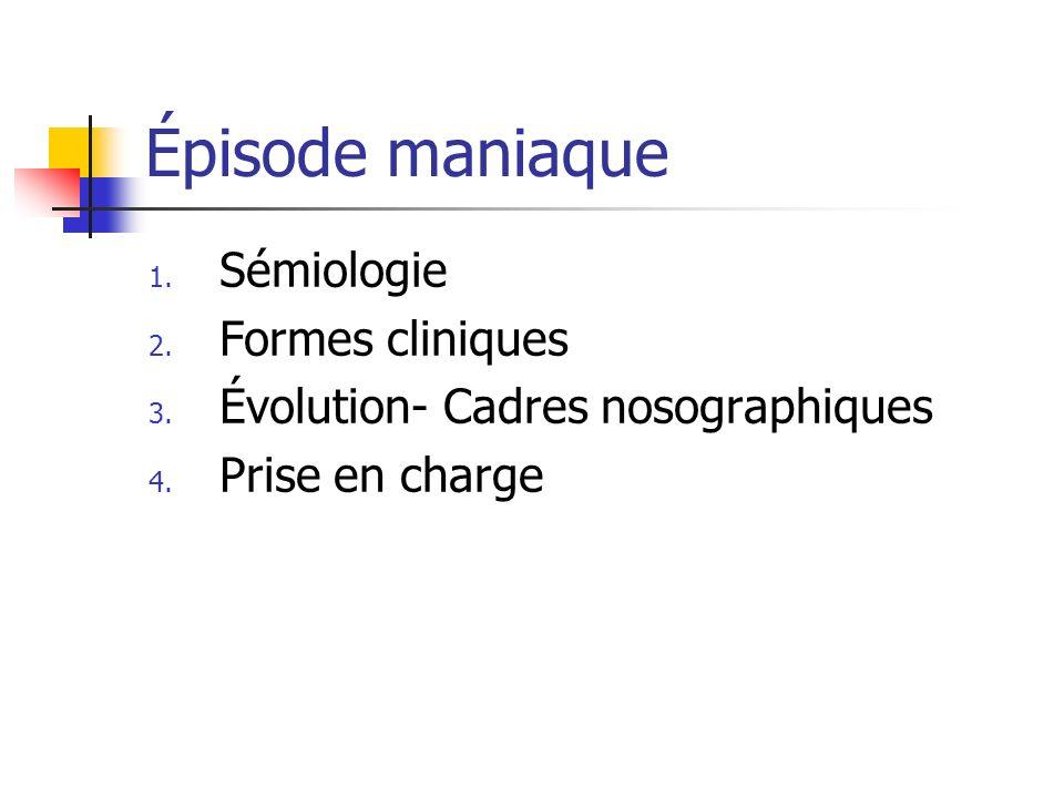 Épisode maniaque 1. Sémiologie 2. Formes cliniques 3. Évolution- Cadres nosographiques 4. Prise en charge