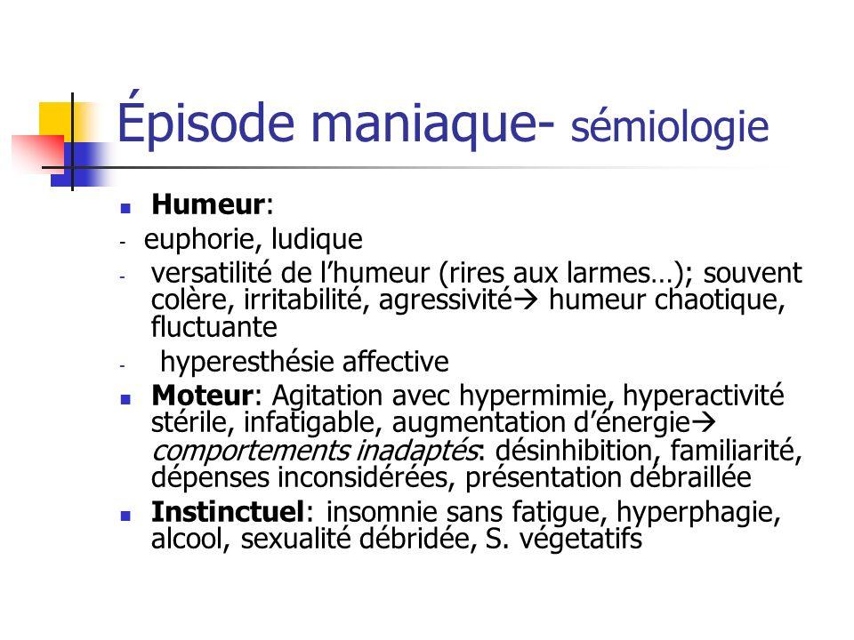 Épisode maniaque- sémiologie Humeur: - euphorie, ludique - versatilité de lhumeur (rires aux larmes…); souvent colère, irritabilité, agressivité humeu