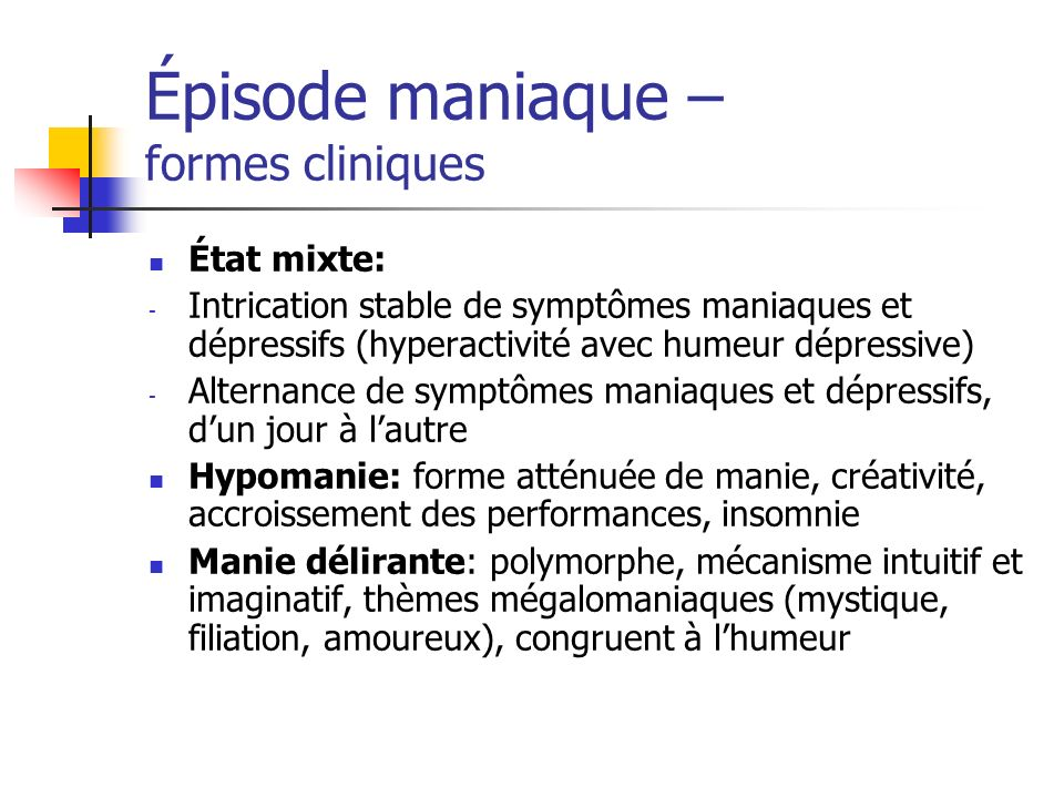 Épisode maniaque – formes cliniques État mixte: - Intrication stable de symptômes maniaques et dépressifs (hyperactivité avec humeur dépressive) - Alt