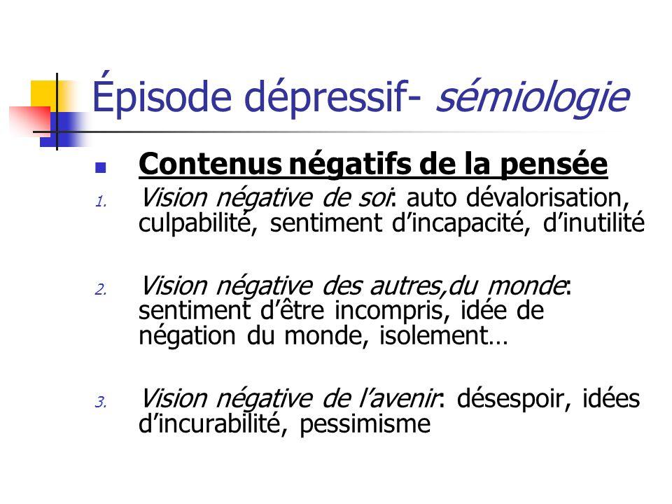 Épisode dépressif- sémiologie Contenus négatifs de la pensée 1. Vision négative de soi: auto dévalorisation, culpabilité, sentiment dincapacité, dinut