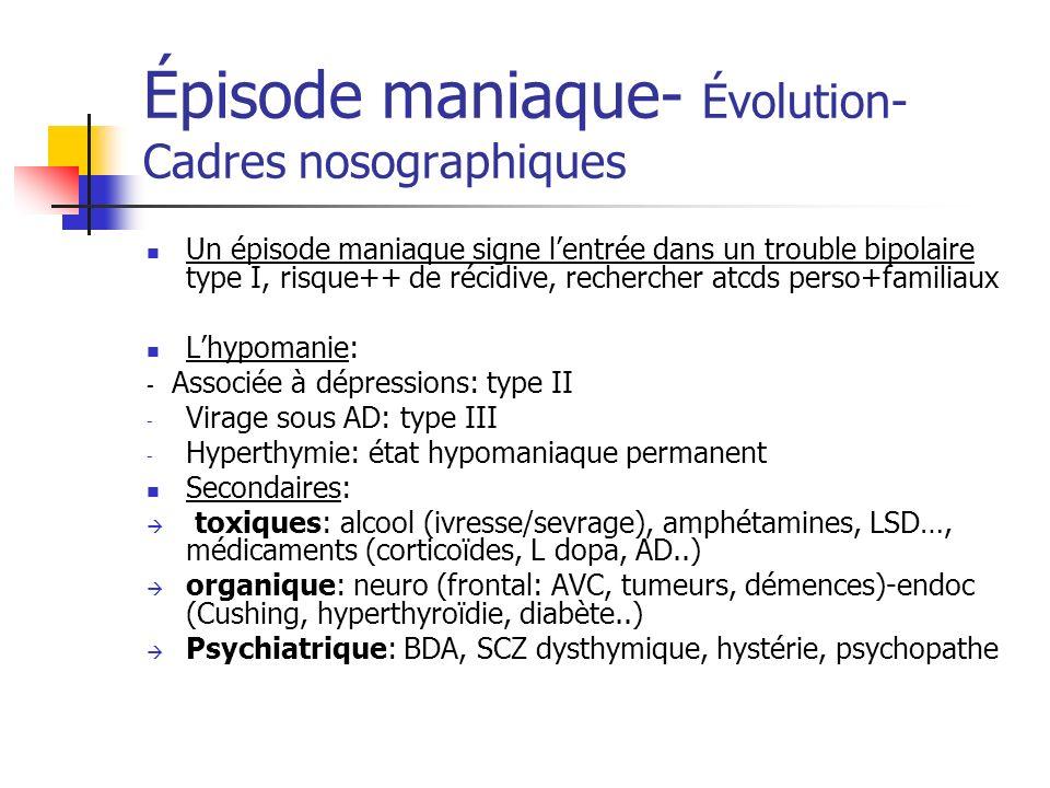 Épisode maniaque- Évolution- Cadres nosographiques Un épisode maniaque signe lentrée dans un trouble bipolaire type I, risque++ de récidive, recherche