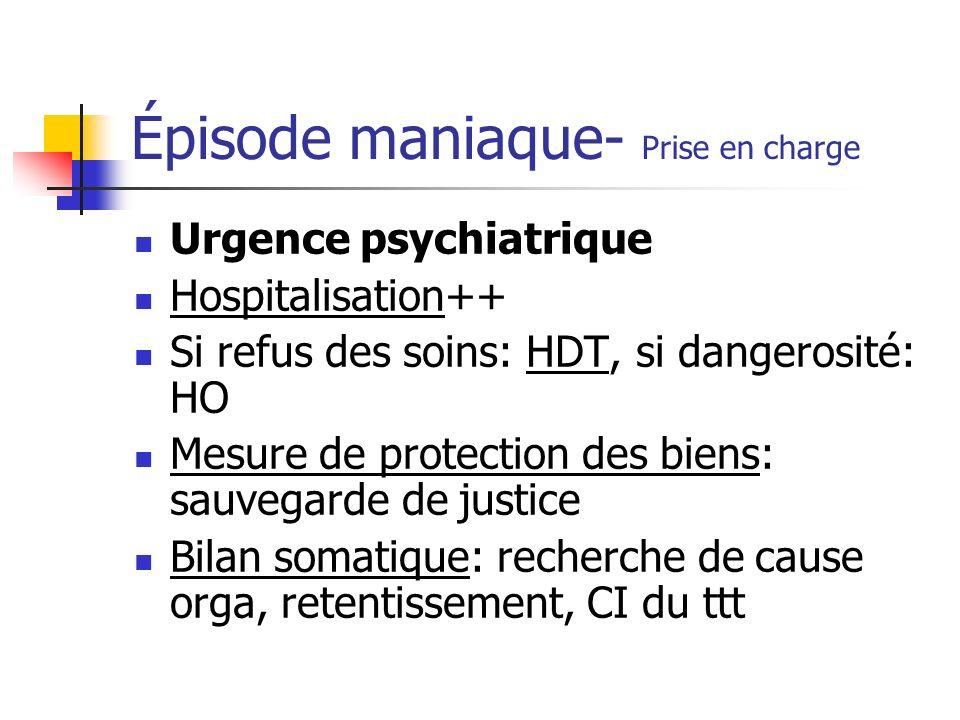 Épisode maniaque- Prise en charge Urgence psychiatrique Hospitalisation++ Si refus des soins: HDT, si dangerosité: HO Mesure de protection des biens: