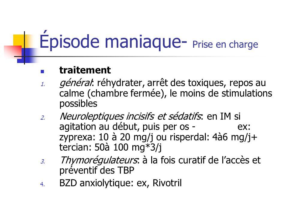 Épisode maniaque- Prise en charge traitement 1. général: réhydrater, arrêt des toxiques, repos au calme (chambre fermée), le moins de stimulations pos