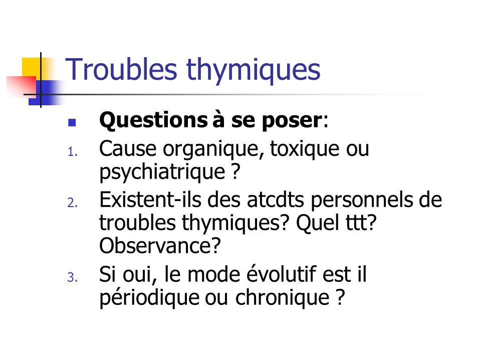 Troubles thymiques Questions à se poser: 1. Cause organique, toxique ou psychiatrique ? 2. Existent-ils des atcdts personnels de troubles thymiques? Q