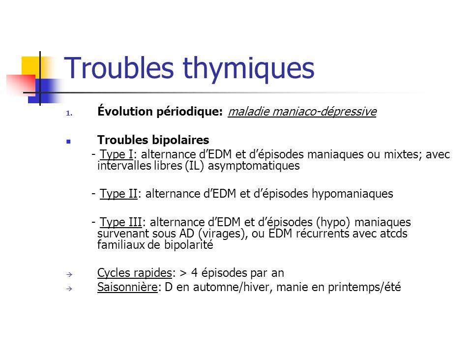 Troubles thymiques 1. Évolution périodique: maladie maniaco-dépressive Troubles bipolaires - Type I: alternance dEDM et dépisodes maniaques ou mixtes;