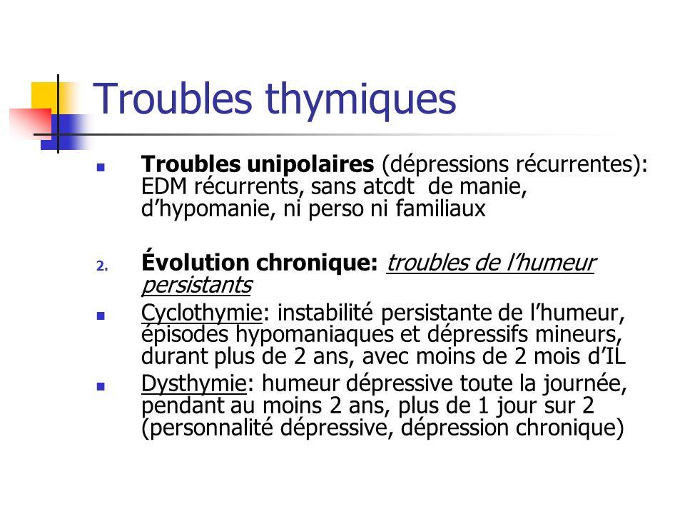 Troubles thymiques Troubles unipolaires (dépressions récurrentes): EDM récurrents, sans atcdt de manie, dhypomanie, ni perso ni familiaux 2. Évolution