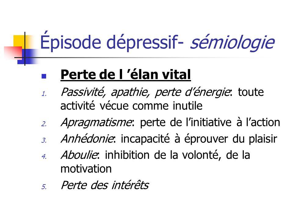 Épisode dépressif- sémiologie Perte de l élan vital 1. Passivité, apathie, perte dénergie: toute activité vécue comme inutile 2. Apragmatisme: perte d