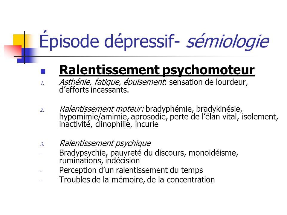 Épisode dépressif- sémiologie Ralentissement psychomoteur 1. Asthénie, fatigue, épuisement: sensation de lourdeur, defforts incessants. 2. Ralentissem