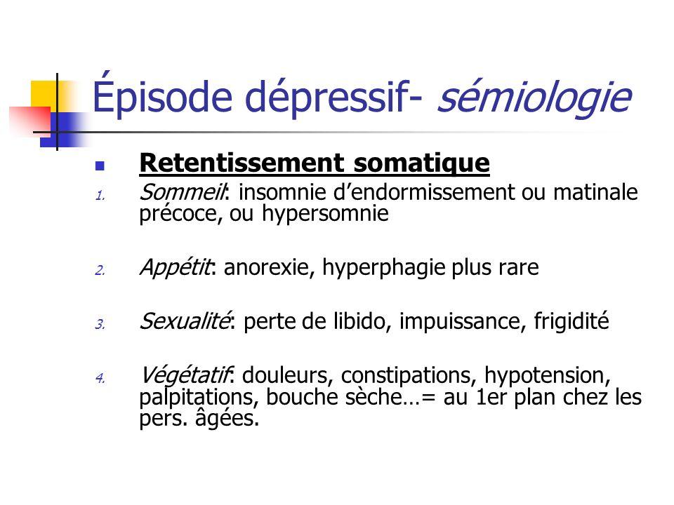 Épisode dépressif- sémiologie Retentissement somatique 1. Sommeil: insomnie dendormissement ou matinale précoce, ou hypersomnie 2. Appétit: anorexie,