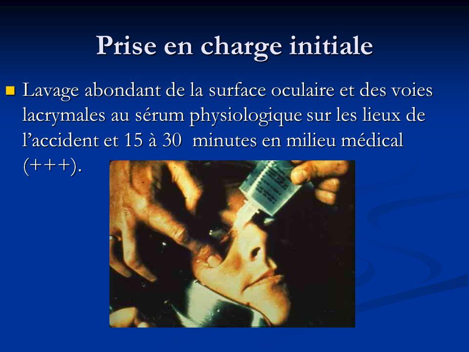 Prise en charge initiale Lavage abondant de la surface oculaire et des voies lacrymales au sérum physiologique sur les lieux de laccident et 15 à 30 m
