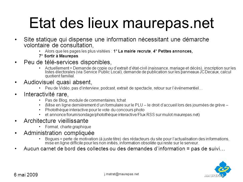 6 mai 2009 j.matrat@maurepas.net Etat des lieux maurepas.net Site statique qui dispense une information nécessitant une démarche volontaire de consultation, Alors que les pages les plus visitées : 1° La mairie recrute, 4° Petites annonces, 7° Sortir à Maurepas.