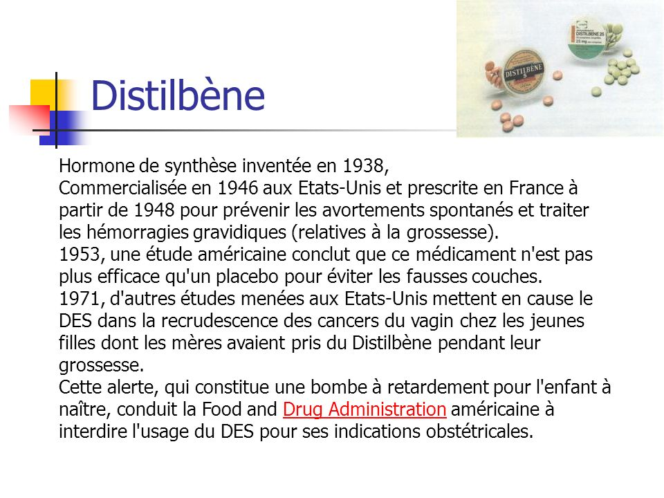 Distilbène Hormone de synthèse inventée en 1938, Commercialisée en 1946 aux Etats-Unis et prescrite en France à partir de 1948 pour prévenir les avort
