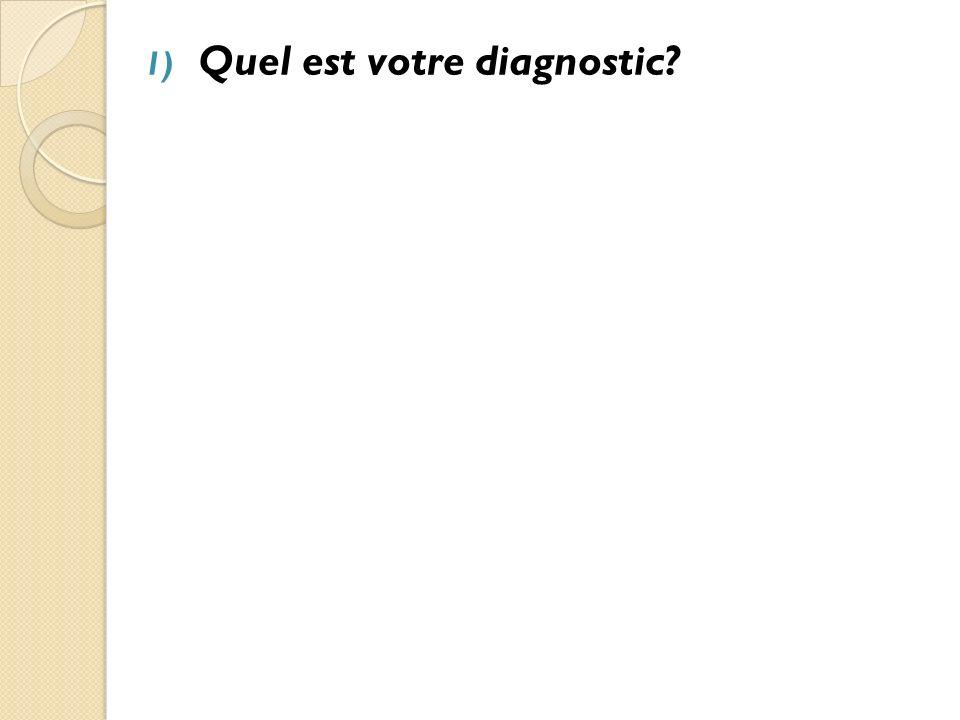 1) Quel est votre diagnostic.