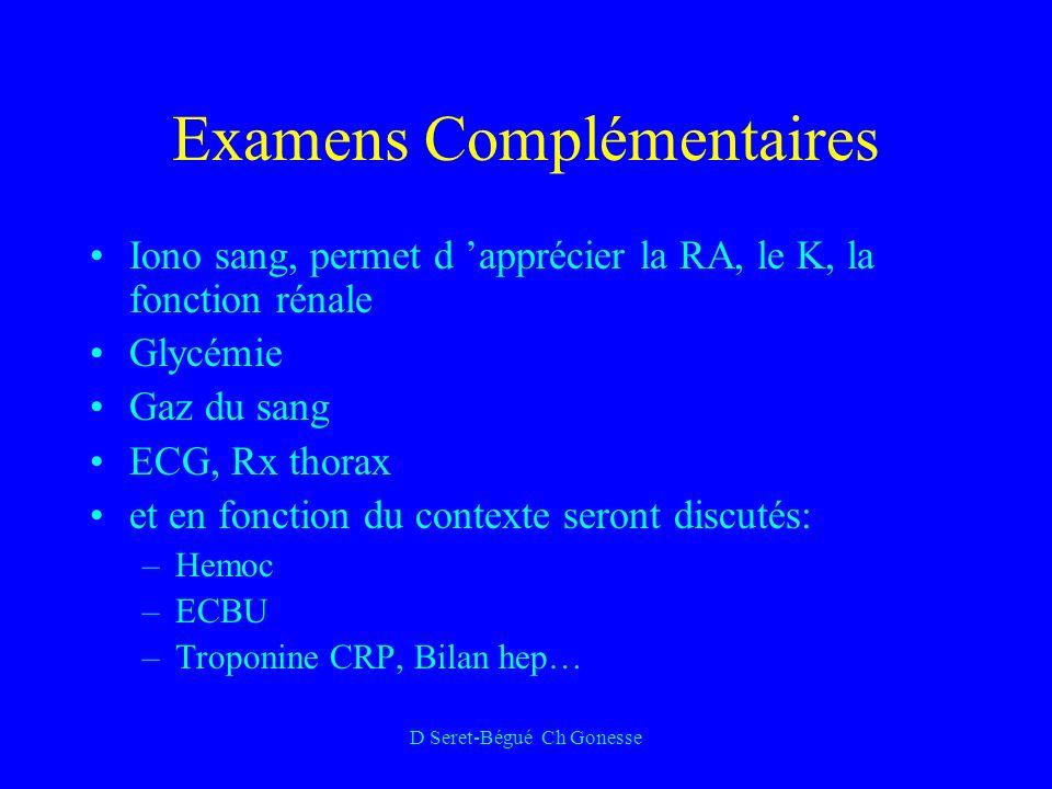 D Seret-Bégué Ch Gonesse Examens Complémentaires Iono sang, permet d apprécier la RA, le K, la fonction rénale Glycémie Gaz du sang ECG, Rx thorax et en fonction du contexte seront discutés: –Hemoc –ECBU –Troponine CRP, Bilan hep…