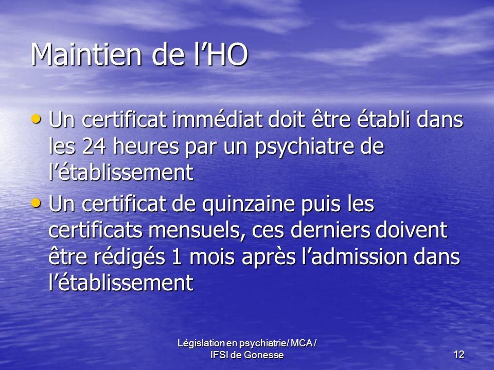 Législation en psychiatrie/ MCA / IFSI de Gonesse12 Maintien de lHO Un certificat immédiat doit être établi dans les 24 heures par un psychiatre de létablissement Un certificat immédiat doit être établi dans les 24 heures par un psychiatre de létablissement Un certificat de quinzaine puis les certificats mensuels, ces derniers doivent être rédigés 1 mois après ladmission dans létablissement Un certificat de quinzaine puis les certificats mensuels, ces derniers doivent être rédigés 1 mois après ladmission dans létablissement