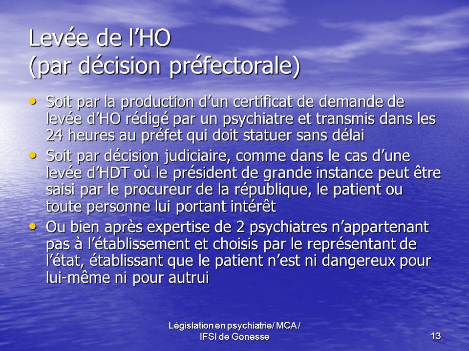 Législation en psychiatrie/ MCA / IFSI de Gonesse13 Levée de lHO (par décision préfectorale) Soit par la production dun certificat de demande de levée dHO rédigé par un psychiatre et transmis dans les 24 heures au préfet qui doit statuer sans délai Soit par la production dun certificat de demande de levée dHO rédigé par un psychiatre et transmis dans les 24 heures au préfet qui doit statuer sans délai Soit par décision judiciaire, comme dans le cas dune levée dHDT où le président de grande instance peut être saisi par le procureur de la république, le patient ou toute personne lui portant intérêt Soit par décision judiciaire, comme dans le cas dune levée dHDT où le président de grande instance peut être saisi par le procureur de la république, le patient ou toute personne lui portant intérêt Ou bien après expertise de 2 psychiatres nappartenant pas à létablissement et choisis par le représentant de létat, établissant que le patient nest ni dangereux pour lui-même ni pour autrui Ou bien après expertise de 2 psychiatres nappartenant pas à létablissement et choisis par le représentant de létat, établissant que le patient nest ni dangereux pour lui-même ni pour autrui